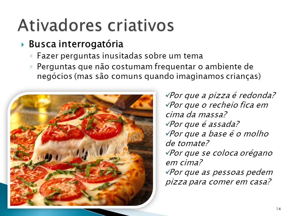  Busca interrogatória ◦ Fazer perguntas inusitadas sobre um tema ◦ Perguntas que não costumam frequentar o ambiente de negócios (mas são comuns quando imaginamos crianças) 14 Por que a pizza é redonda.