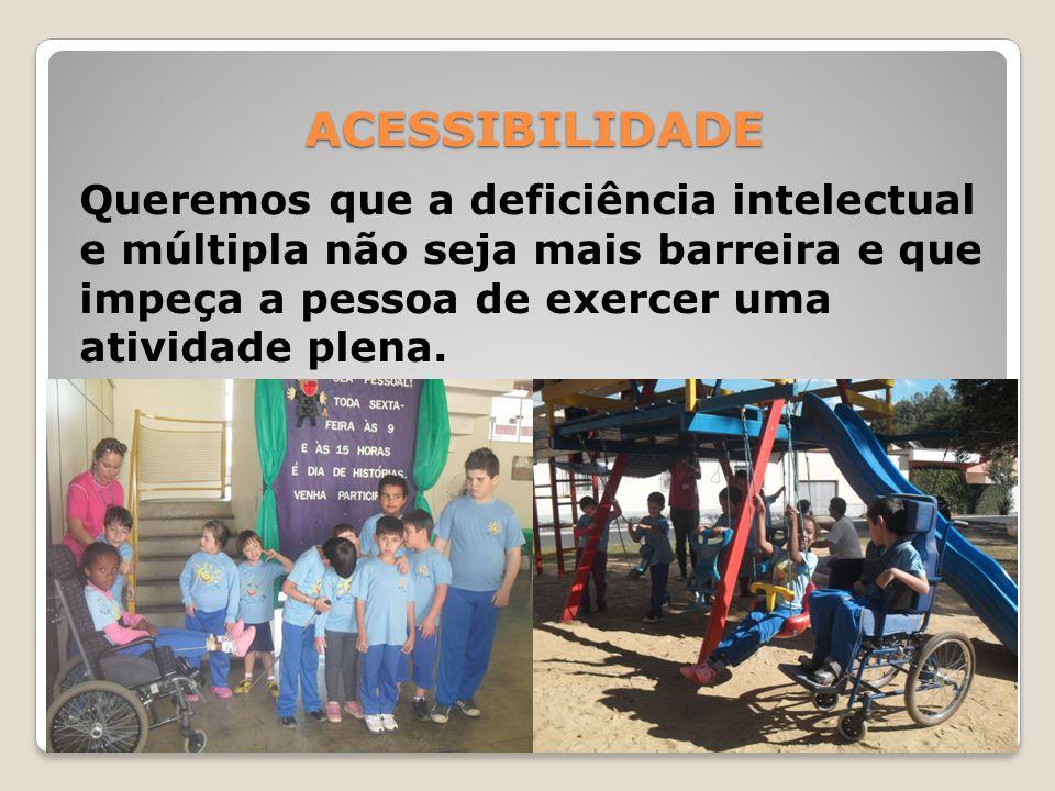 ACESSIBILIDADE Queremos que a deficiência intelectual e múltipla não seja mais barreira e que impeça a pessoa de exercer uma atividade plena.
