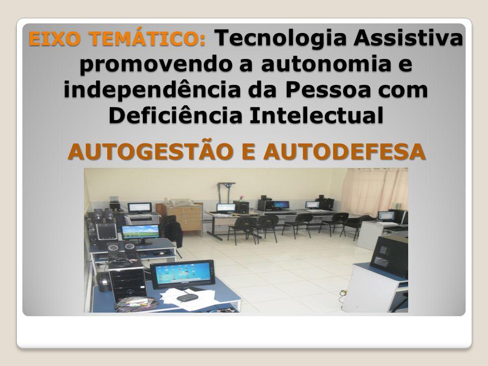 EIXO TEMÁTICO: Tecnologia Assistiva promovendo a autonomia e independência da Pessoa com Deficiência Intelectual AUTOGESTÃO E AUTODEFESA