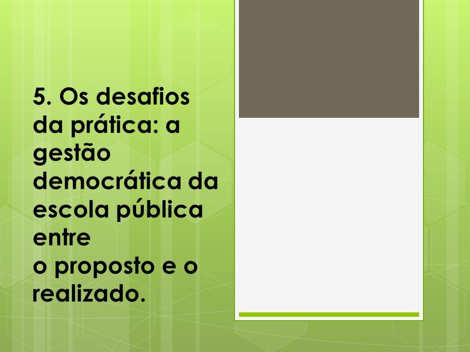 5. Os desafios da prática: a gestão democrática da escola pública entre o proposto e o realizado.