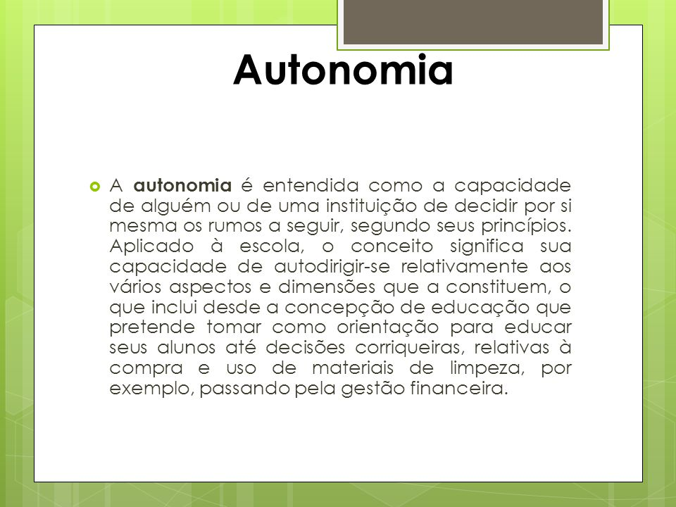  A autonomia é entendida como a capacidade de alguém ou de uma instituição de decidir por si mesma os rumos a seguir, segundo seus princípios. Aplica
