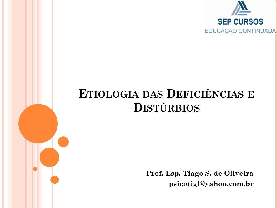 E TIOLOGIA DAS D EFICIÊNCIAS E D ISTÚRBIOS Prof. Esp. Tiago S. de Oliveira psicotigl@yahoo.com.br