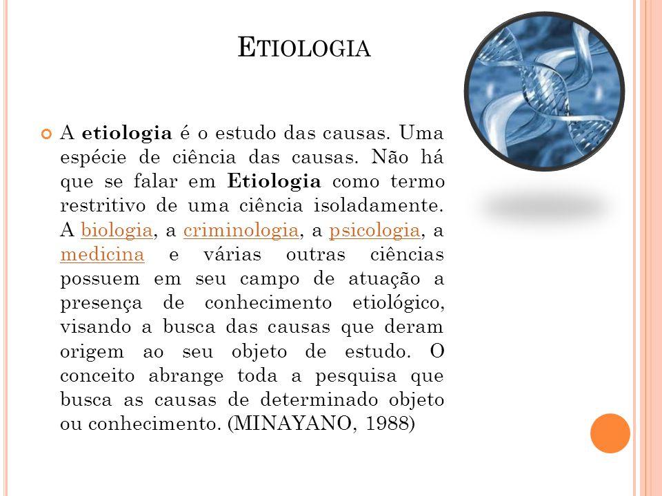 E TIOLOGIA A etiologia é o estudo das causas. Uma espécie de ciência das causas. Não há que se falar em Etiologia como termo restritivo de uma ciência