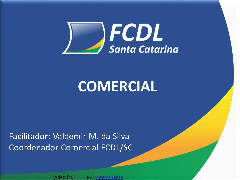 COMERCIAL Facilitador: Valdemir M. da Silva Coordenador Comercial FCDL/SC Vídeo fcdlPPS Intermitente