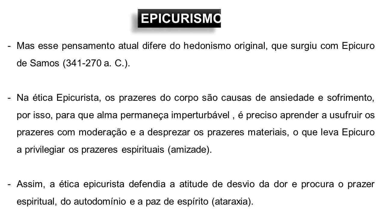 EPICURISMO -Mas esse pensamento atual difere do hedonismo original, que surgiu com Epicuro de Samos (341-270 a. C.). -Na ética Epicurista, os prazeres