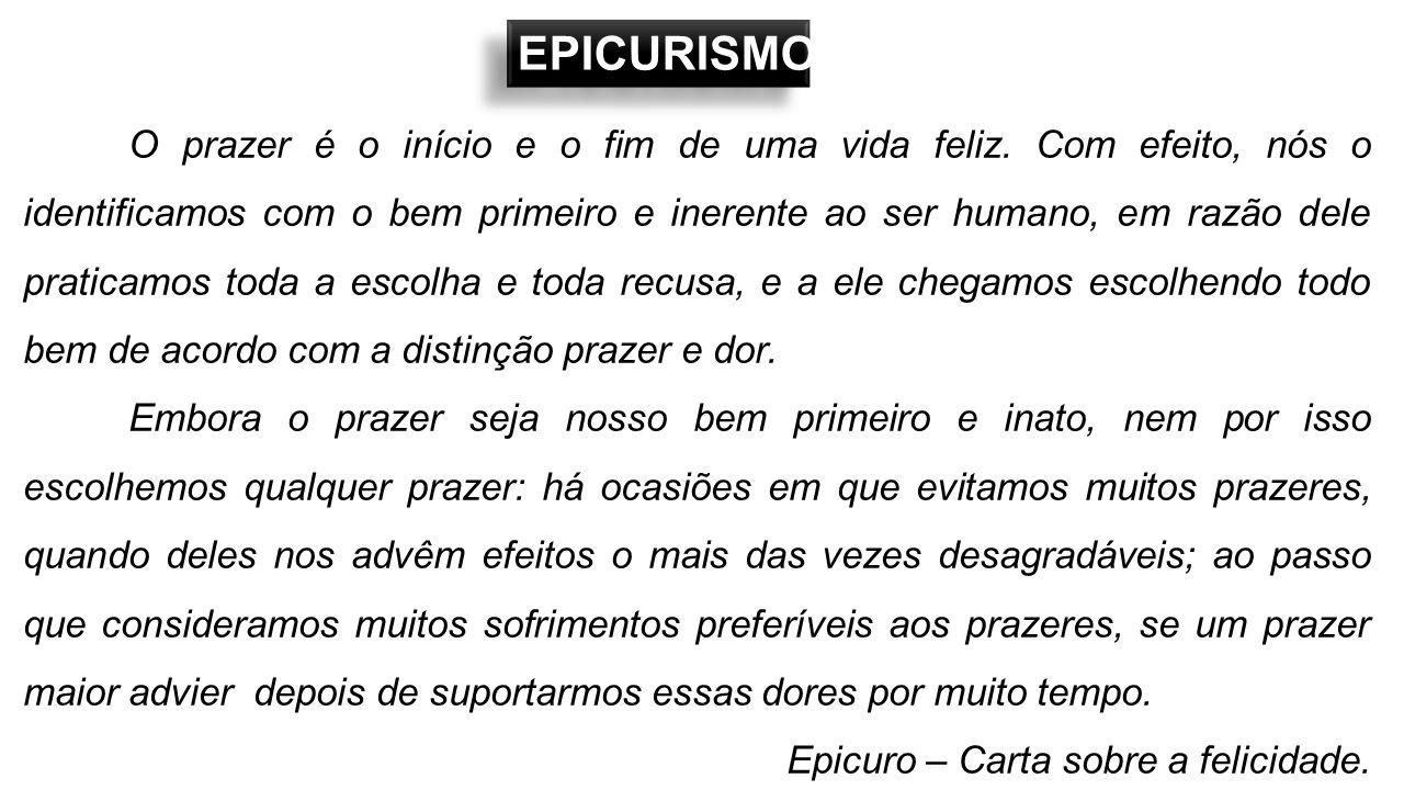 EPICURISMO O prazer é o início e o fim de uma vida feliz. Com efeito, nós o identificamos com o bem primeiro e inerente ao ser humano, em razão dele p