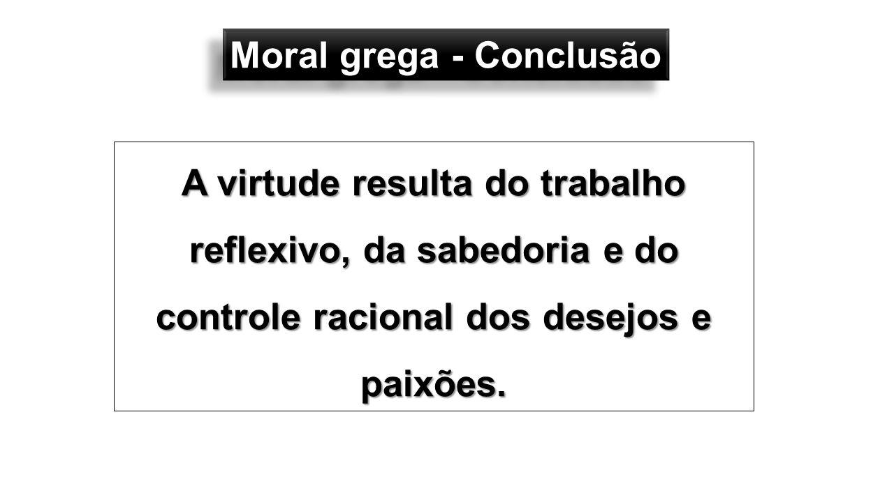 Moral grega - Conclusão A virtude resulta do trabalho reflexivo, da sabedoria e do controle racional dos desejos e paixões.