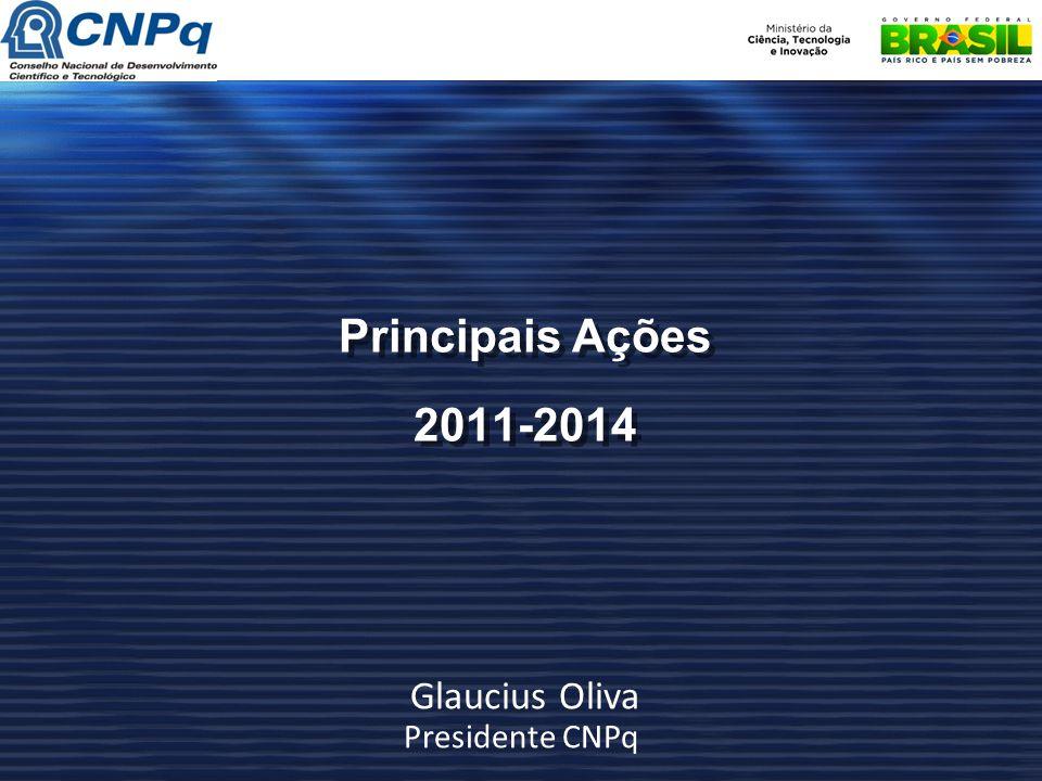 Principais Ações 2011-2014 Glaucius Oliva Presidente CNPq