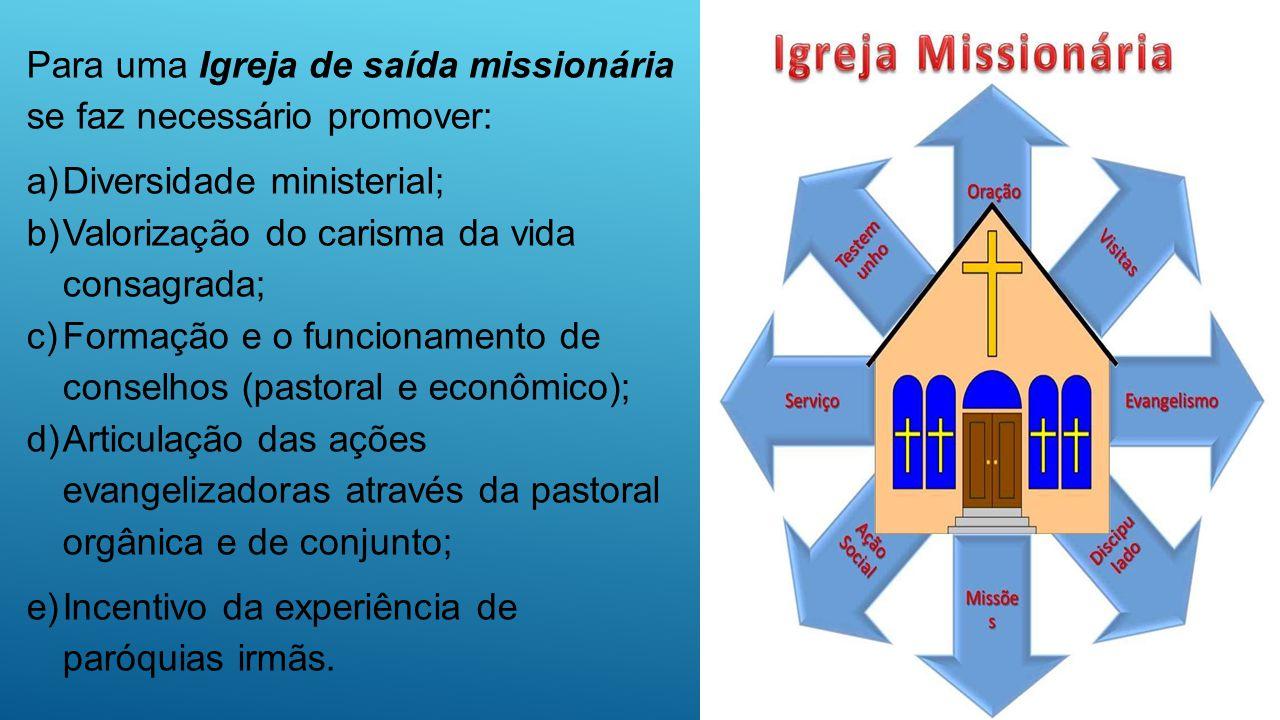 Para uma Igreja de saída missionária se faz necessário promover: a)Diversidade ministerial; b)Valorização do carisma da vida consagrada; c)Formação e