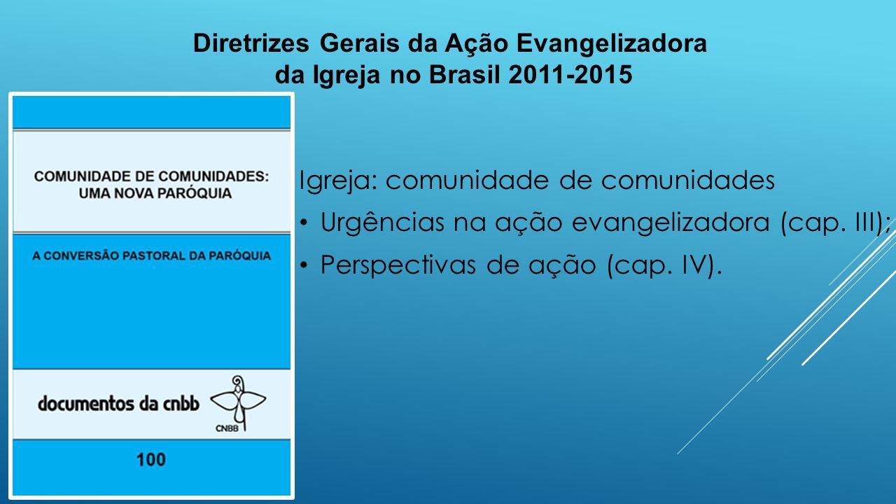 Diretrizes Gerais da Ação Evangelizadora da Igreja no Brasil 2011-2015 Igreja: comunidade de comunidades Urgências na ação evangelizadora (cap. III);