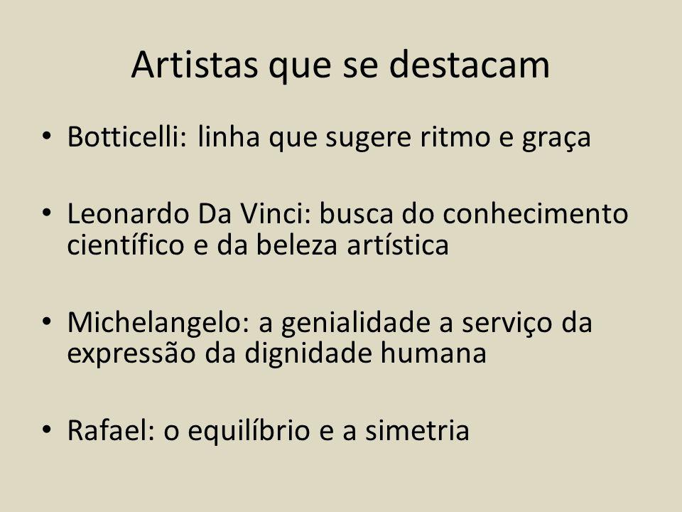 Artistas que se destacam Botticelli: linha que sugere ritmo e graça Leonardo Da Vinci: busca do conhecimento científico e da beleza artística Michelangelo: a genialidade a serviço da expressão da dignidade humana Rafael: o equilíbrio e a simetria