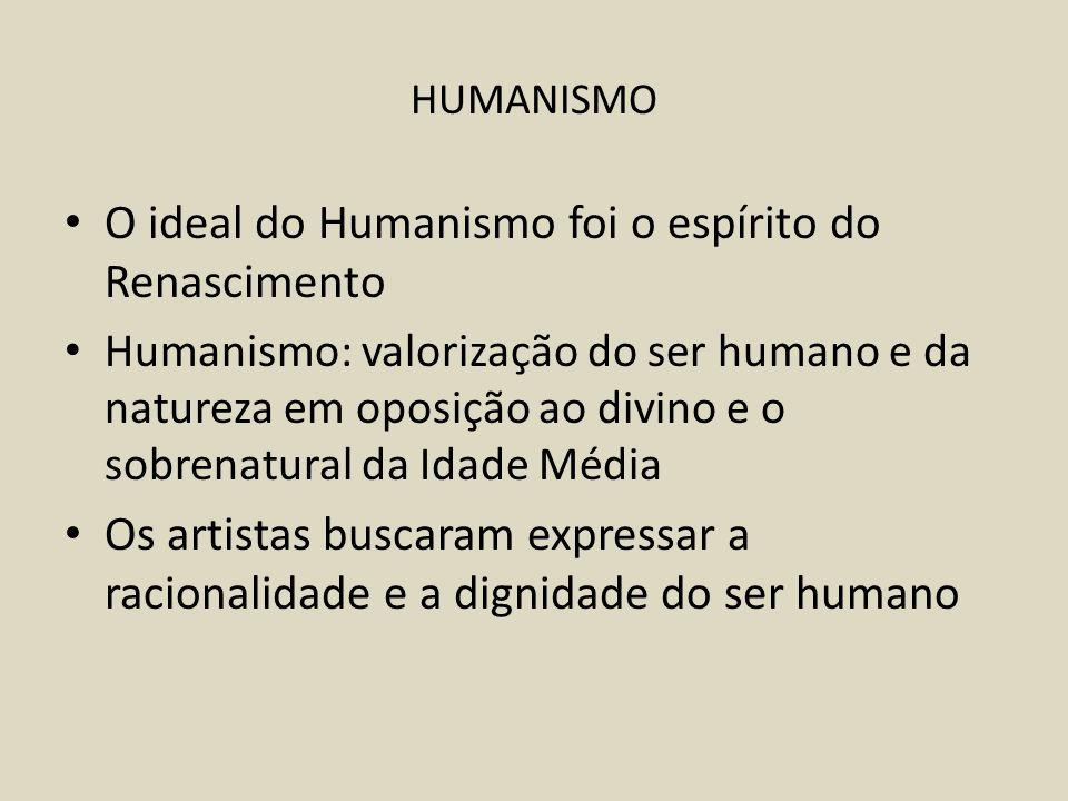 HUMANISMO O ideal do Humanismo foi o espírito do Renascimento Humanismo: valorização do ser humano e da natureza em oposição ao divino e o sobrenatural da Idade Média Os artistas buscaram expressar a racionalidade e a dignidade do ser humano