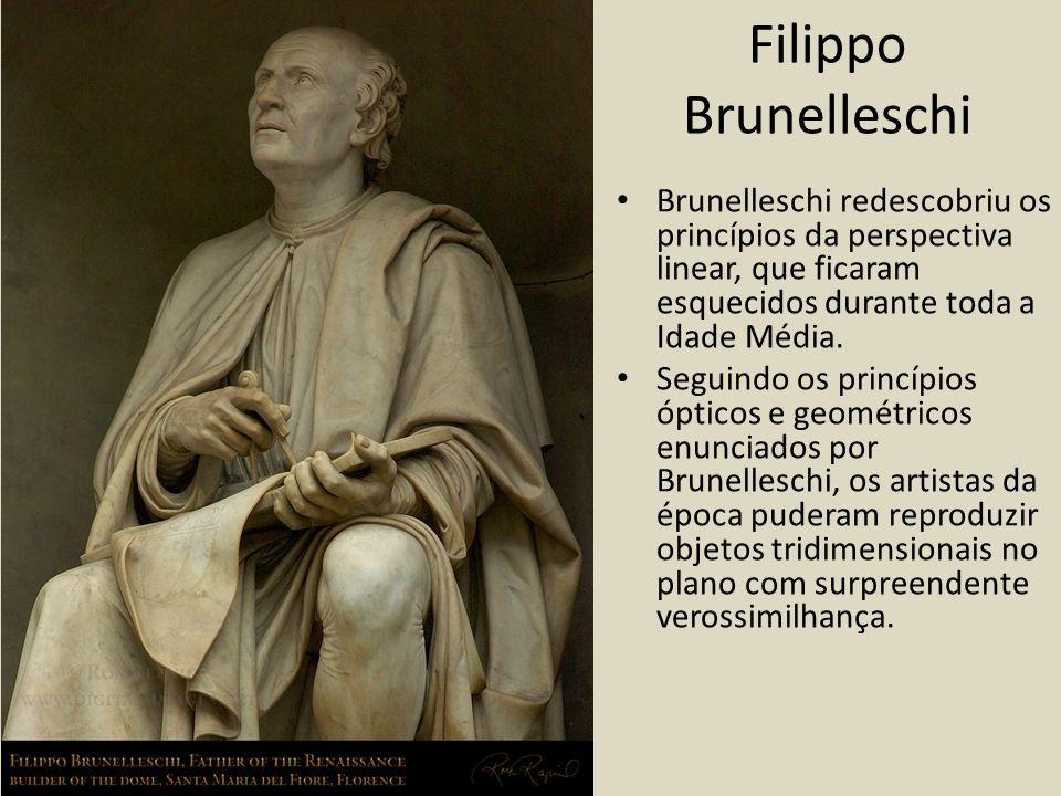 Filippo Brunelleschi Brunelleschi redescobriu os princípios da perspectiva linear, que ficaram esquecidos durante toda a Idade Média. Seguindo os prin