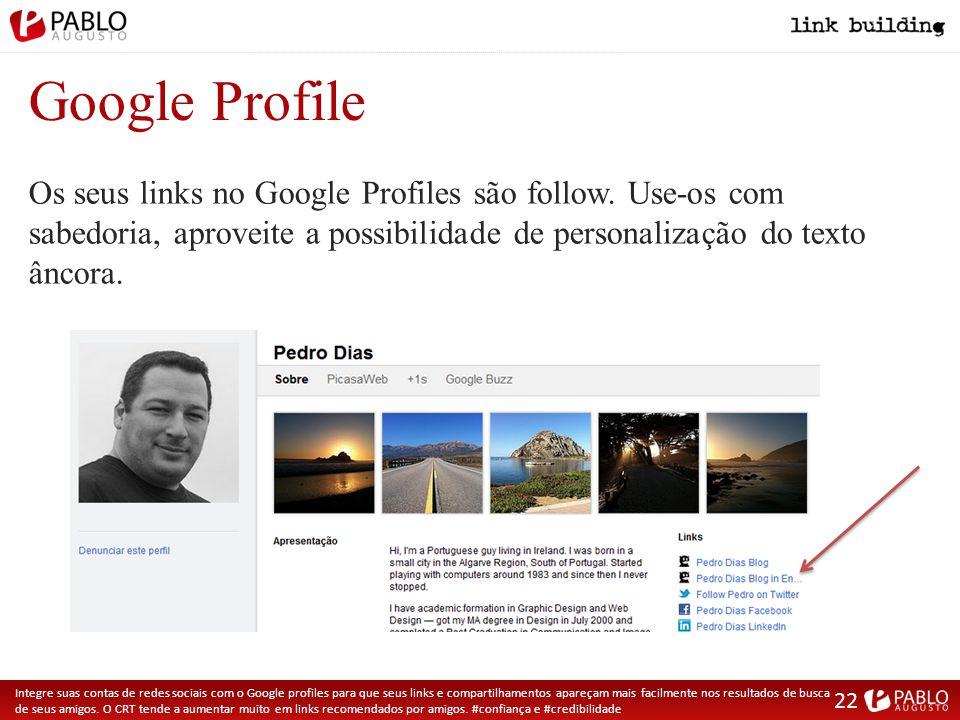 Google Profile Integre suas contas de redes sociais com o Google profiles para que seus links e compartilhamentos apareçam mais facilmente nos resultados de busca de seus amigos.