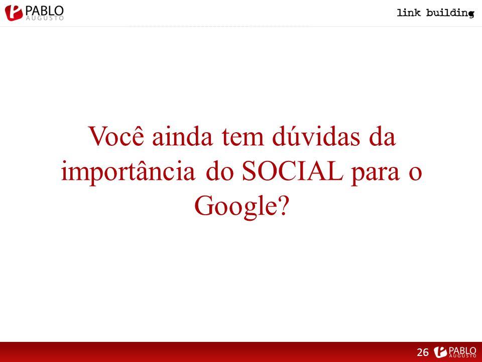 Você ainda tem dúvidas da importância do SOCIAL para o Google 26