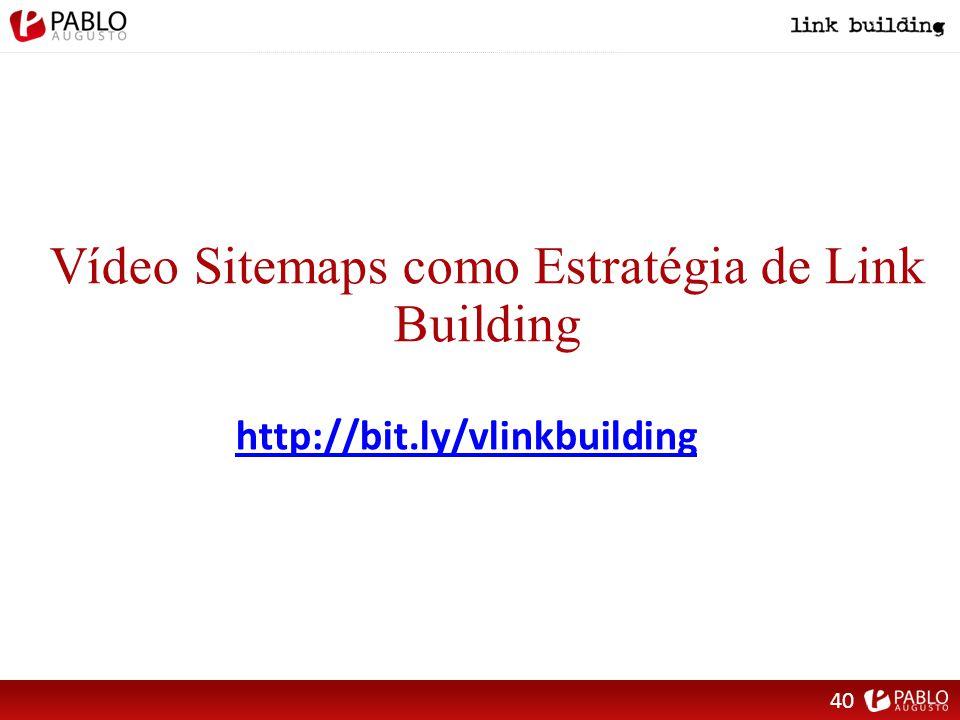 Vídeo Sitemaps como Estratégia de Link Building http://bit.ly/vlinkbuilding 40