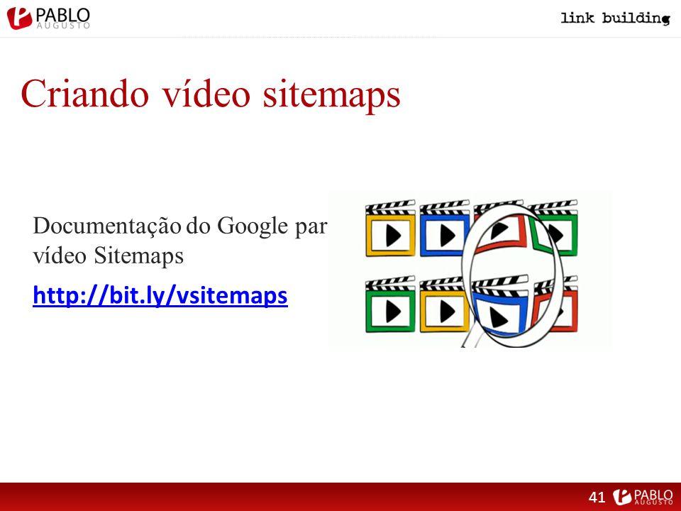 Criando vídeo sitemaps http://bit.ly/vsitemaps Documentação do Google para vídeo Sitemaps 41