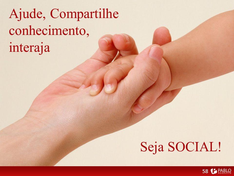 Ajude, Compartilhe conhecimento, interaja 58 Seja SOCIAL!