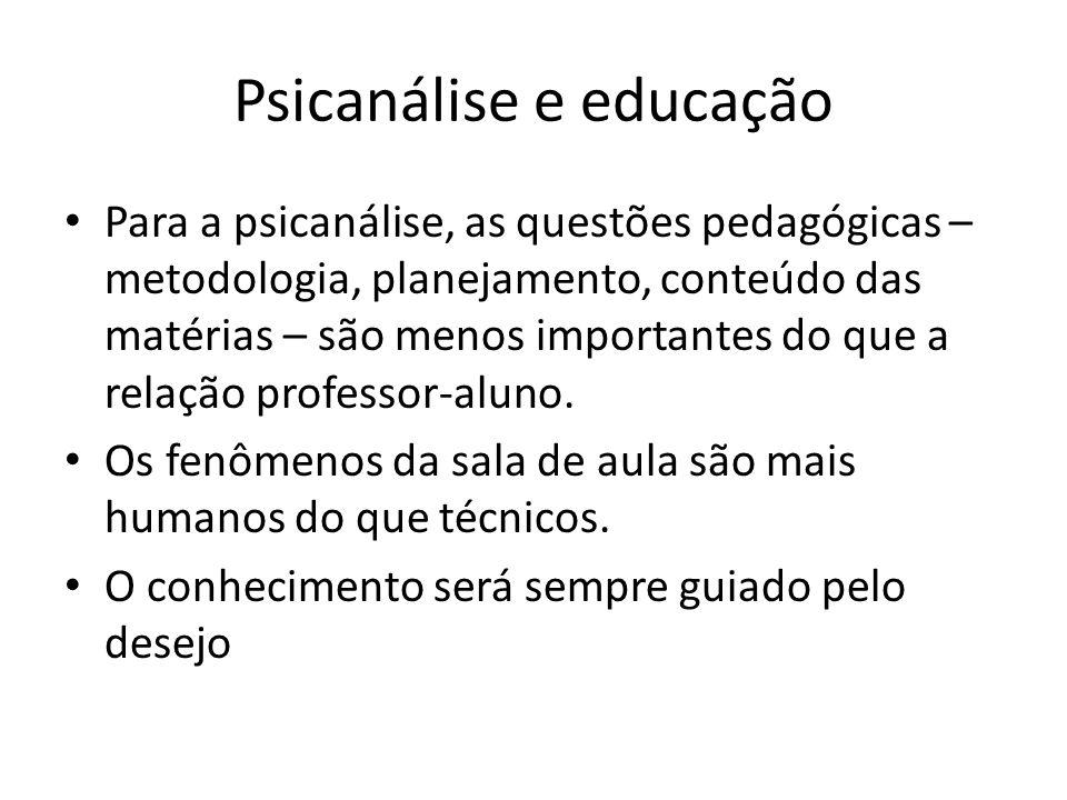 Psicanálise e educação Para a psicanálise, as questões pedagógicas – metodologia, planejamento, conteúdo das matérias – são menos importantes do que a