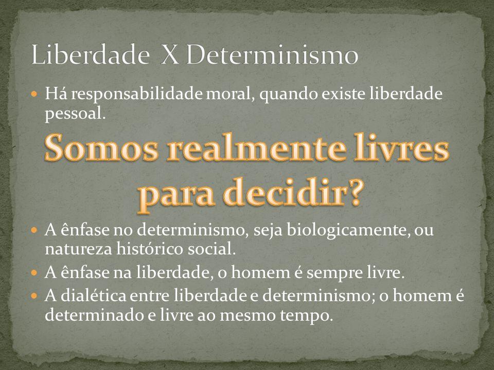 Há responsabilidade moral, quando existe liberdade pessoal. A ênfase no determinismo, seja biologicamente, ou natureza histórico social. A ênfase na l