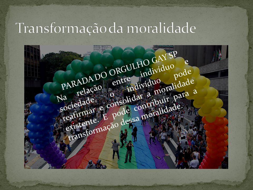 PARADA DO ORGULHO GAY SP Na relação entre indivíduo e sociedade, o indivíduo pode reafirmar e consolidar a moralidade existente. E pode contribuir par