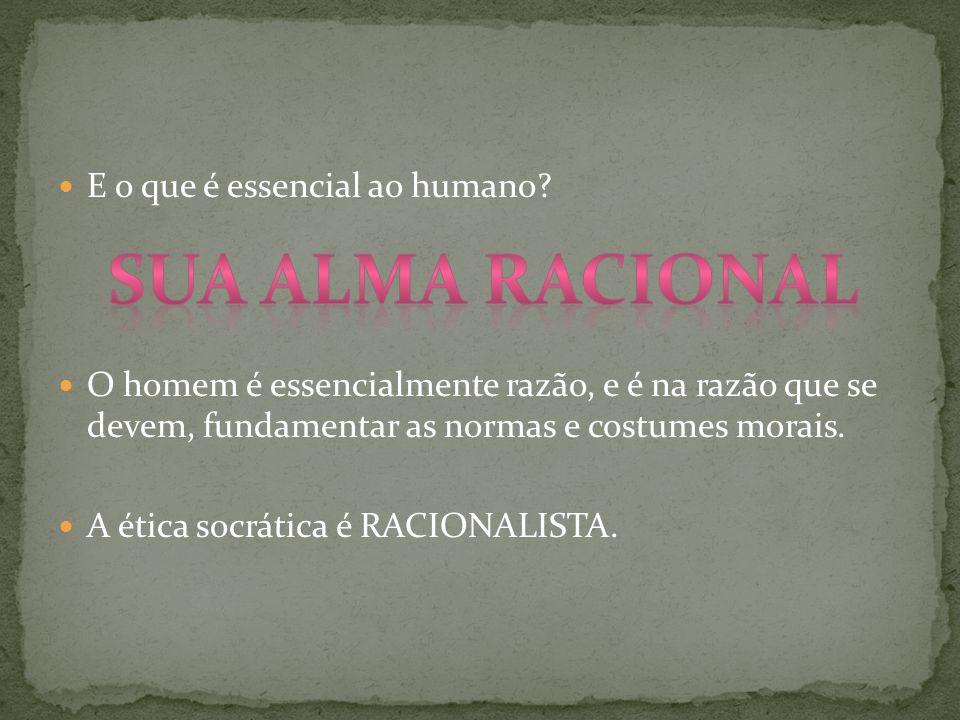 E o que é essencial ao humano? O homem é essencialmente razão, e é na razão que se devem, fundamentar as normas e costumes morais. A ética socrática é