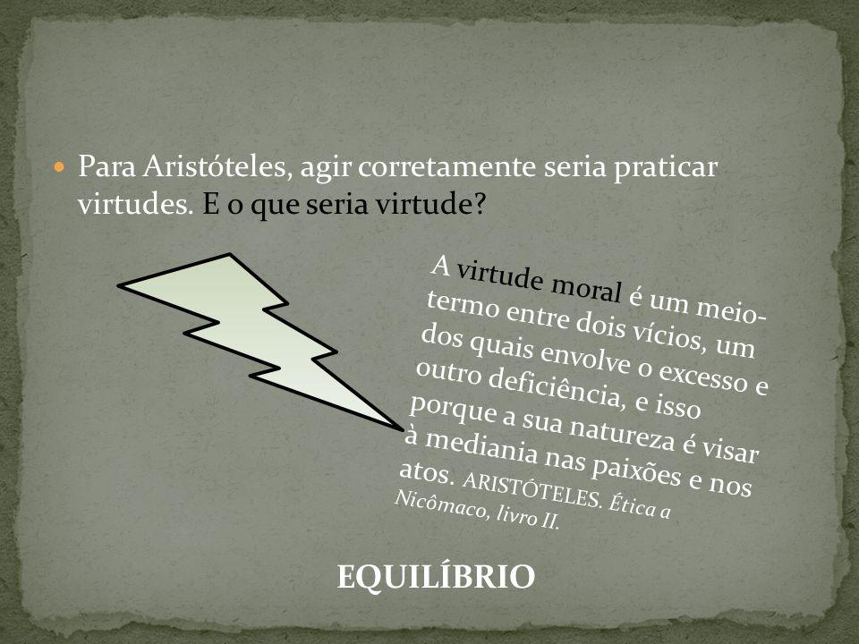 Para Aristóteles, agir corretamente seria praticar virtudes. E o que seria virtude? A virtude moral é um meio- termo entre dois vícios, um dos quais e