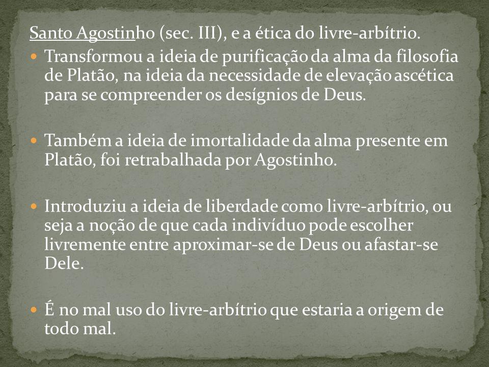 Santo Agostinho (sec. III), e a ética do livre-arbítrio. Transformou a ideia de purificação da alma da filosofia de Platão, na ideia da necessidade de