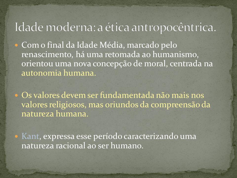 Com o final da Idade Média, marcado pelo renascimento, há uma retomada ao humanismo, orientou uma nova concepção de moral, centrada na autonomia human
