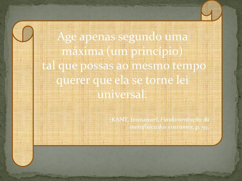 Age apenas segundo uma máxima (um princípio) tal que possas ao mesmo tempo querer que ela se torne lei universal. (KANT, Immanuel. Fundamentação da me