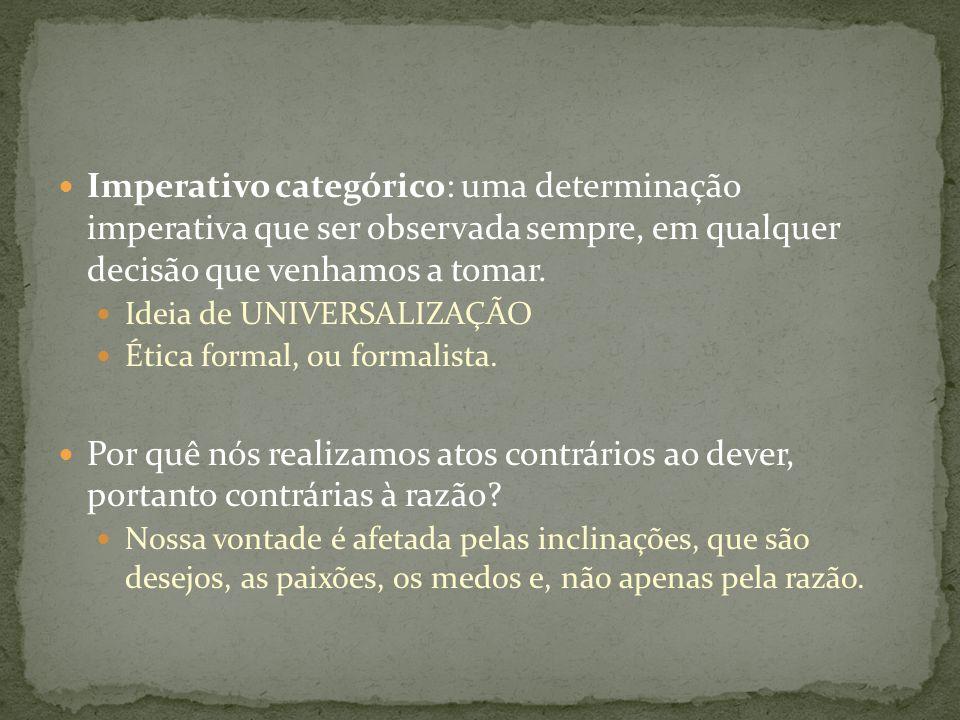 Imperativo categórico: uma determinação imperativa que ser observada sempre, em qualquer decisão que venhamos a tomar. Ideia de UNIVERSALIZAÇÃO Ética