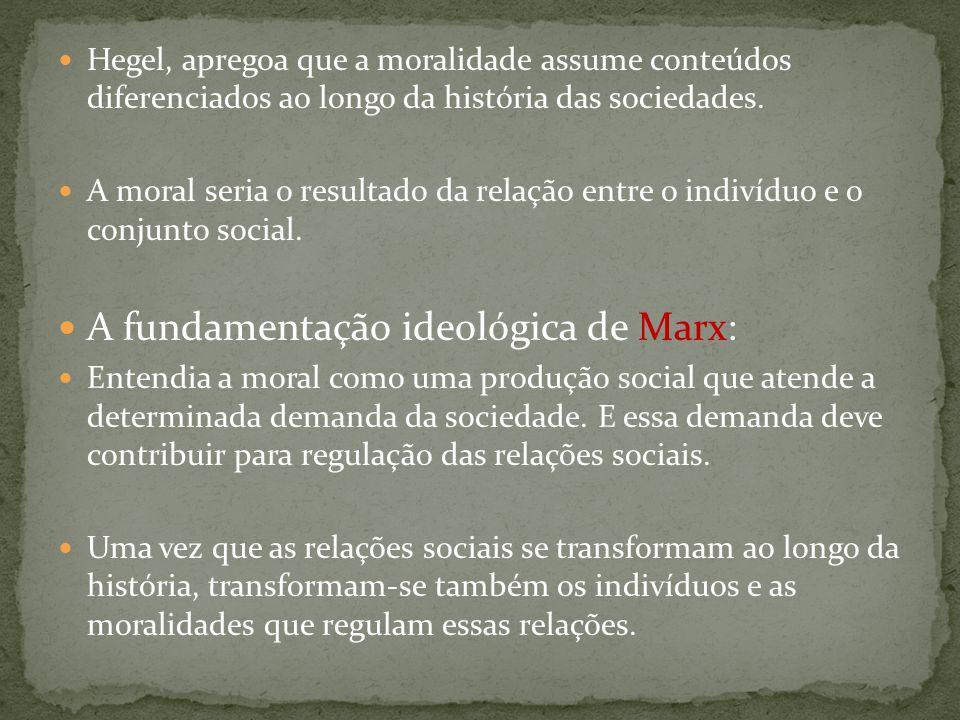 Hegel, apregoa que a moralidade assume conteúdos diferenciados ao longo da história das sociedades. A moral seria o resultado da relação entre o indiv