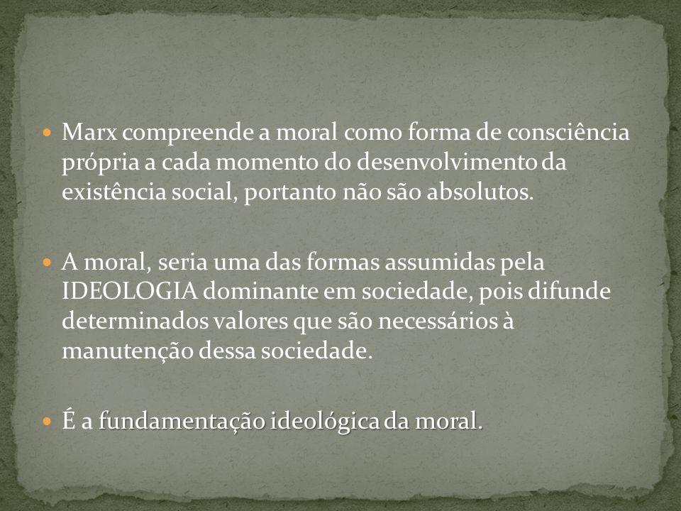 Marx compreende a moral como forma de consciência própria a cada momento do desenvolvimento da existência social, portanto não são absolutos. A moral,