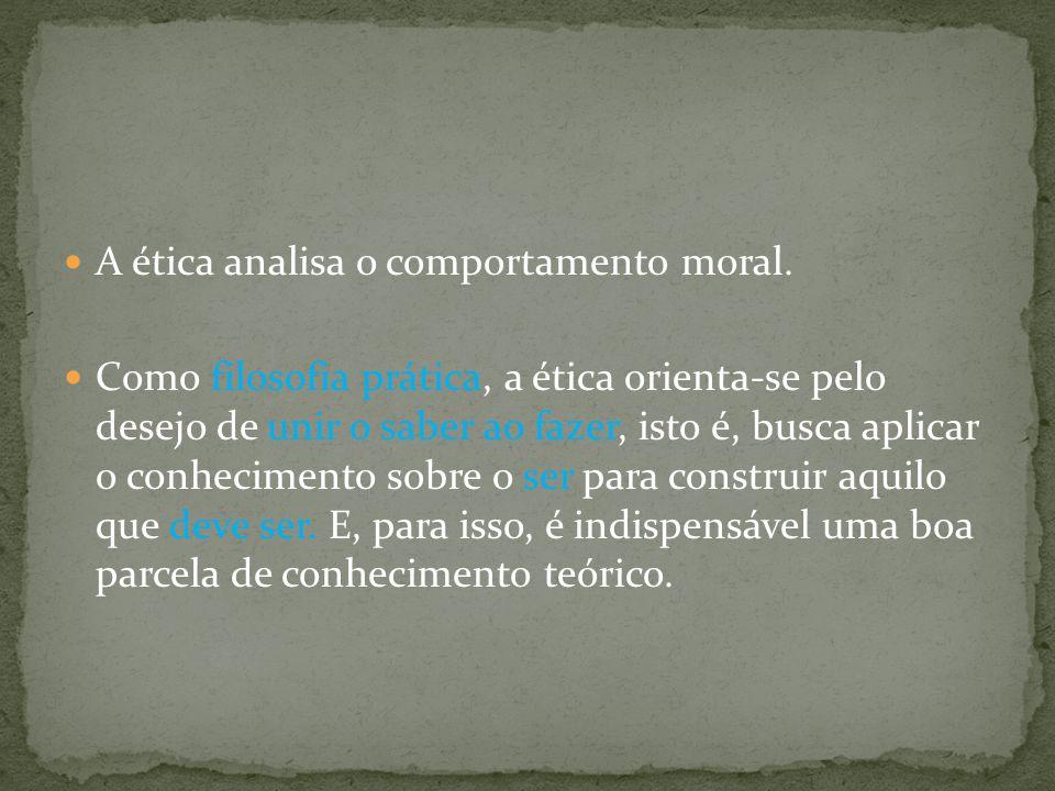A ética analisa o comportamento moral. Como filosofia prática, a ética orienta-se pelo desejo de unir o saber ao fazer, isto é, busca aplicar o conhec