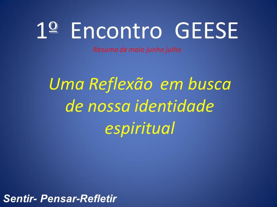 1 º Encontro GEESE Resumo de maio junho julho Uma Reflexão em busca de nossa identidade espiritual Sentir- Pensar-Refletir