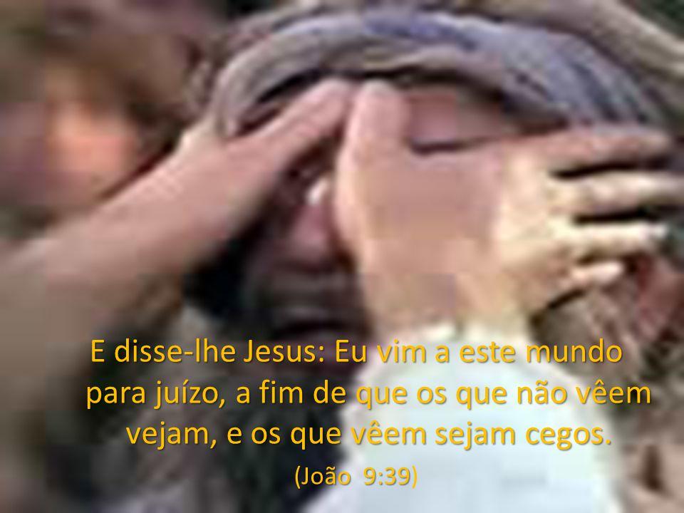 E disse-lhe Jesus: Eu vim a este mundo para juízo, a fim de que os que não vêem vejam, e os que vêem sejam cegos.
