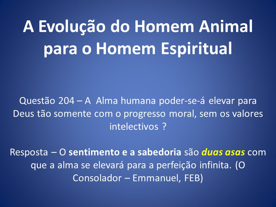 A Evolução do Homem Animal para o Homem Espiritual Questão 204 – A Alma humana poder-se-á elevar para Deus tão somente com o progresso moral, sem os valores intelectivos .