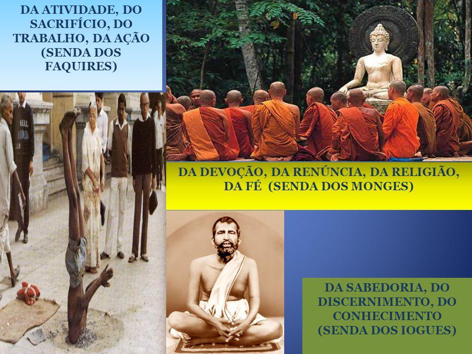DA ATIVIDADE, DO SACRIFÍCIO, DO TRABALHO, DA AÇÃO (SENDA DOS FAQUIRES) DA DEVOÇÃO, DA RENÚNCIA, DA RELIGIÃO, DA FÉ (SENDA DOS MONGES) DA SABEDORIA, DO DISCERNIMENTO, DO CONHECIMENTO (SENDA DOS IOGUES)