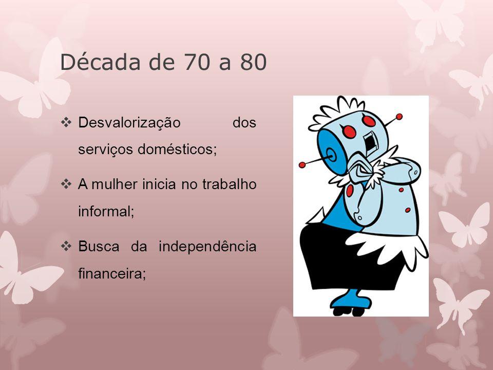Década de 70 a 80  Desvalorização dos serviços domésticos;  A mulher inicia no trabalho informal;  Busca da independência financeira;