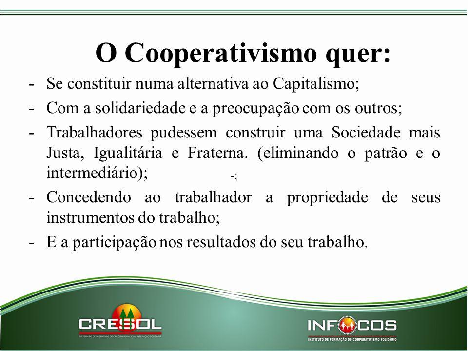 O Cooperativismo quer: -Se constituir numa alternativa ao Capitalismo; -Com a solidariedade e a preocupação com os outros; -Trabalhadores pudessem con
