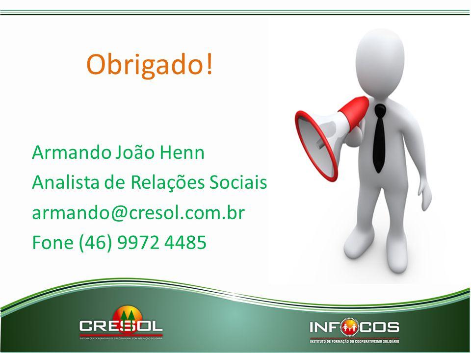 Obrigado! Armando João Henn Analista de Relações Sociais armando@cresol.com.br Fone (46) 9972 4485