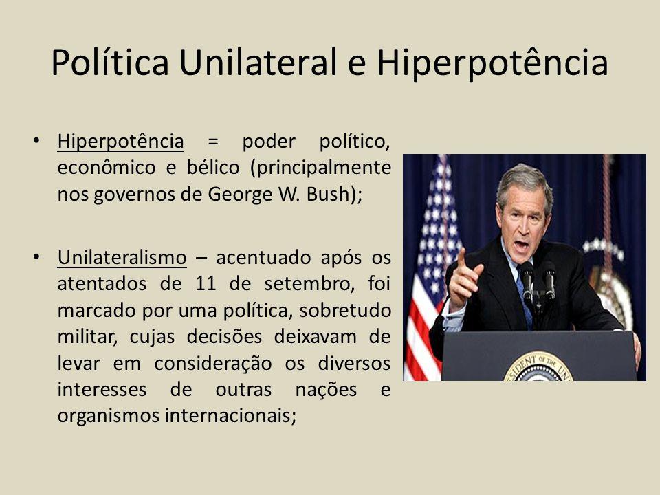 Política Unilateral e Hiperpotência Hiperpotência = poder político, econômico e bélico (principalmente nos governos de George W. Bush); Unilateralismo