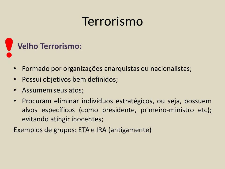 Terrorismo Novo Terrorismo ou Terrorismo Global: Não possui objetivos específicos; Normalmente sem autoria ; Aqui não há inocentes (todos devem sofrer as consequências dos atos dos regime sob o qual vivem); Buscam a mídia internacional; Exemplo de grupo: Al Qaeda !