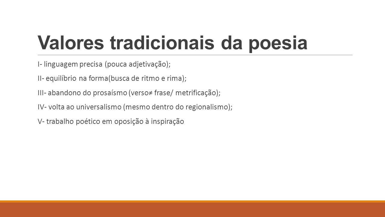 Valores tradicionais da poesia I- linguagem precisa (pouca adjetivação); II- equilíbrio na forma(busca de ritmo e rima); III- abandono do prosaísmo (v