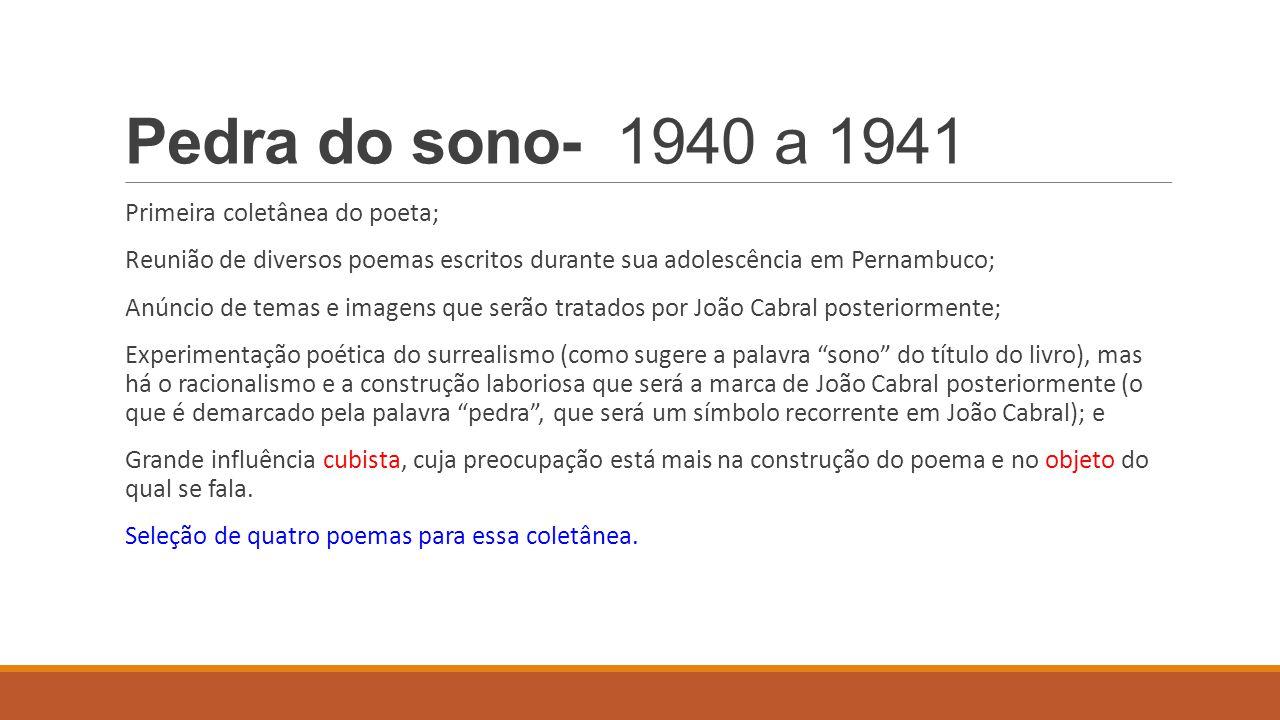 Pedra do sono- 1940 a 1941 Primeira coletânea do poeta; Reunião de diversos poemas escritos durante sua adolescência em Pernambuco; Anúncio de temas e