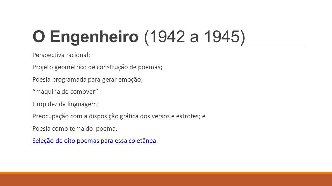 """O Engenheiro (1942 a 1945) Perspectiva racional; Projeto geométrico de construção de poemas; Poesia programada para gerar emoção; """"máquina de comover"""""""
