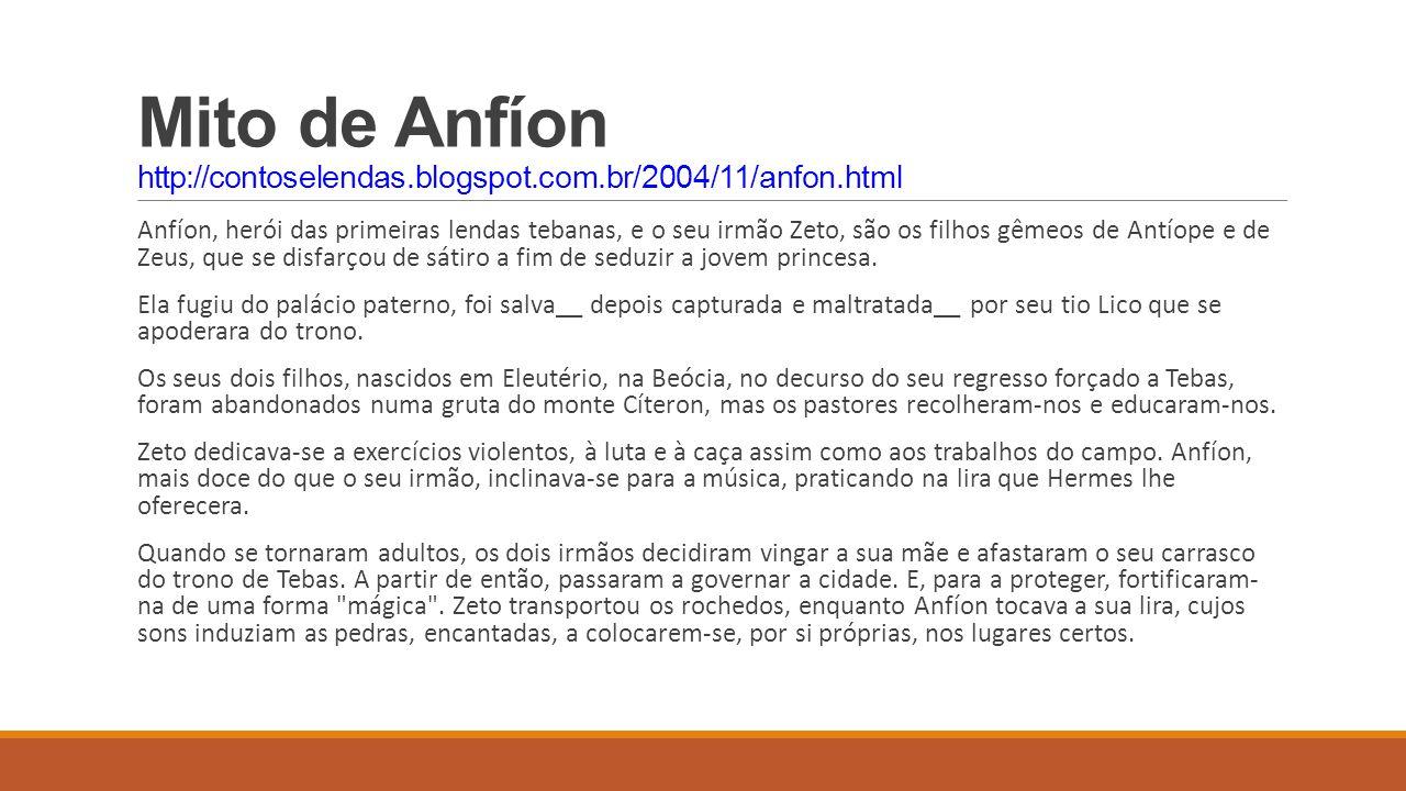 Mito de Anfíon http://contoselendas.blogspot.com.br/2004/11/anfon.html Anfíon, herói das primeiras lendas tebanas, e o seu irmão Zeto, são os filhos g