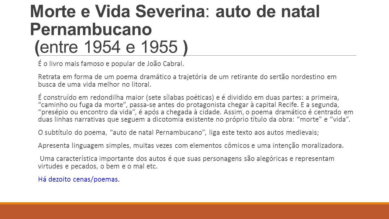 Morte e Vida Severina: auto de natal Pernambucano (entre 1954 e 1955 ) É o livro mais famoso e popular de João Cabral. Retrata em forma de um poema dr