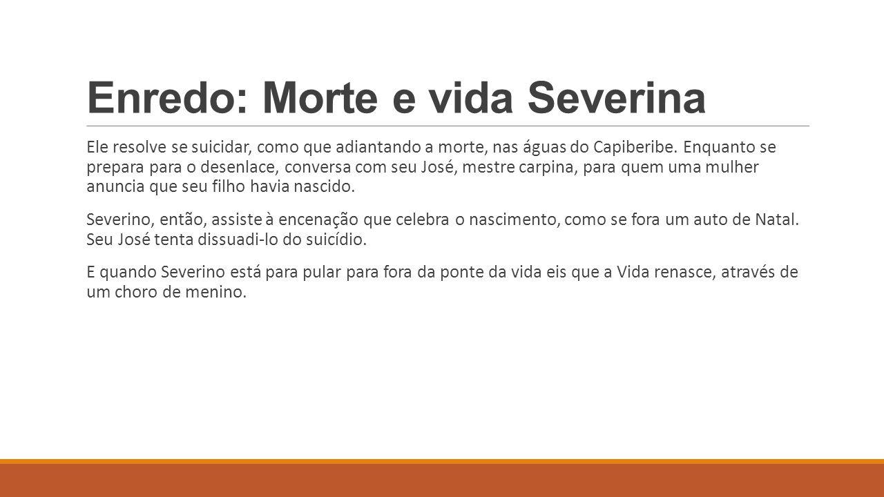 Enredo: Morte e vida Severina Ele resolve se suicidar, como que adiantando a morte, nas águas do Capiberibe. Enquanto se prepara para o desenlace, con
