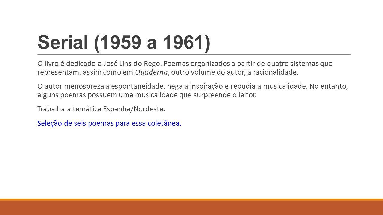 Serial (1959 a 1961) O livro é dedicado a José Lins do Rego. Poemas organizados a partir de quatro sistemas que representam, assim como em Quaderna, o